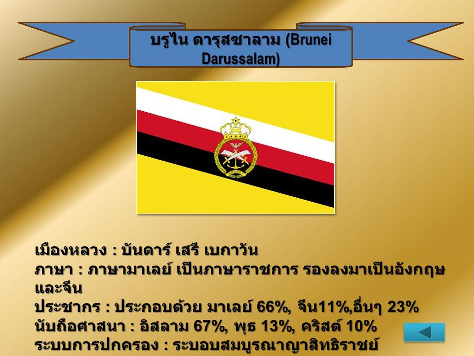 บรูไน ดารุสซาลาม (Brunei Darussalam) เมืองหลวง : บันดาร์ เสรี เบกาวัน ภาษา : ภาษามาเลย์ เป็นภาษาราชการ รองลงมาเป็นอังกฤษ และจีน ประชากร : ประกอบด้วย ม