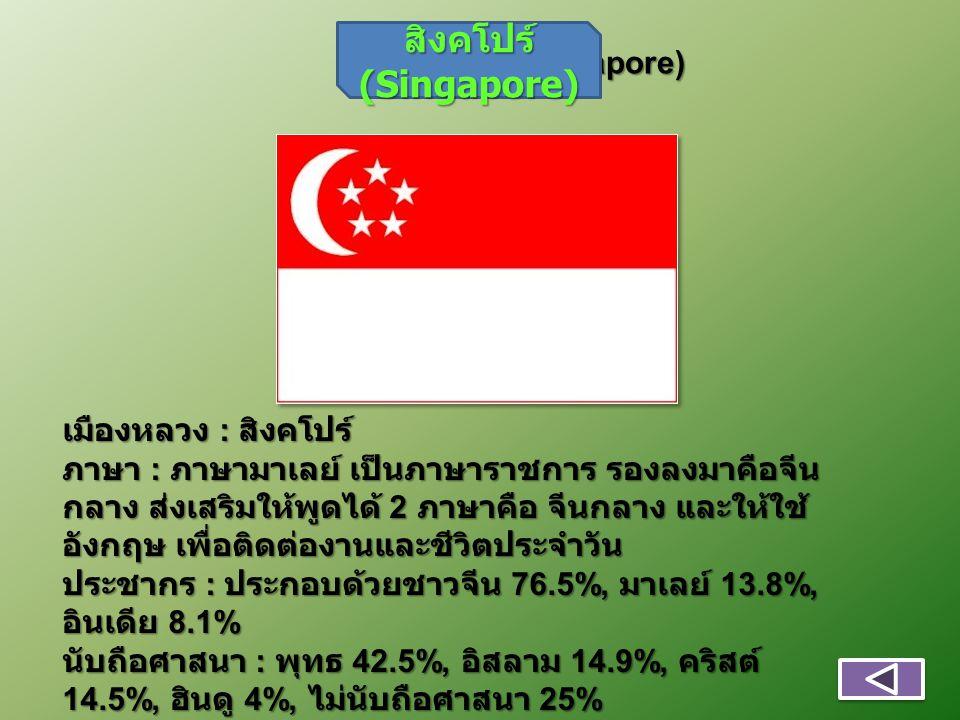 สิงคโปร์ (Singapore) เมืองหลวง : สิงคโปร์ ภาษา : ภาษามาเลย์ เป็นภาษาราชการ รองลงมาคือจีน กลาง ส่งเสริมให้พูดได้ 2 ภาษาคือ จีนกลาง และให้ใช้ อังกฤษ เพื