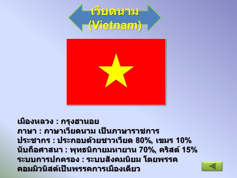 เวียดนาม (Vietnam) เมืองหลวง : กรุงฮานอย ภาษา : ภาษาเวียดนาม เป็นภาษาราชการ ประชากร : ประกอบด้วยชาวเวียด 80%, เขมร 10% นับถือศาสนา : พุทธนิกายมหายาน 7