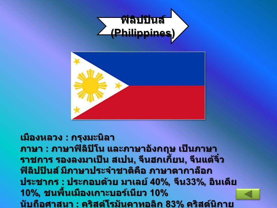 ฟิลิปปินส์ (Philippines) เมืองหลวง : กรุงมะนิลา ภาษา : ภาษาฟิลิปิโน และภาษาอังกฤษ เป็นภาษา ราชการ รองลงมาเป็น สเปน, จีนฮกเกี้ยน, จีนแต้จิ๋ว ฟิลิปปินส์