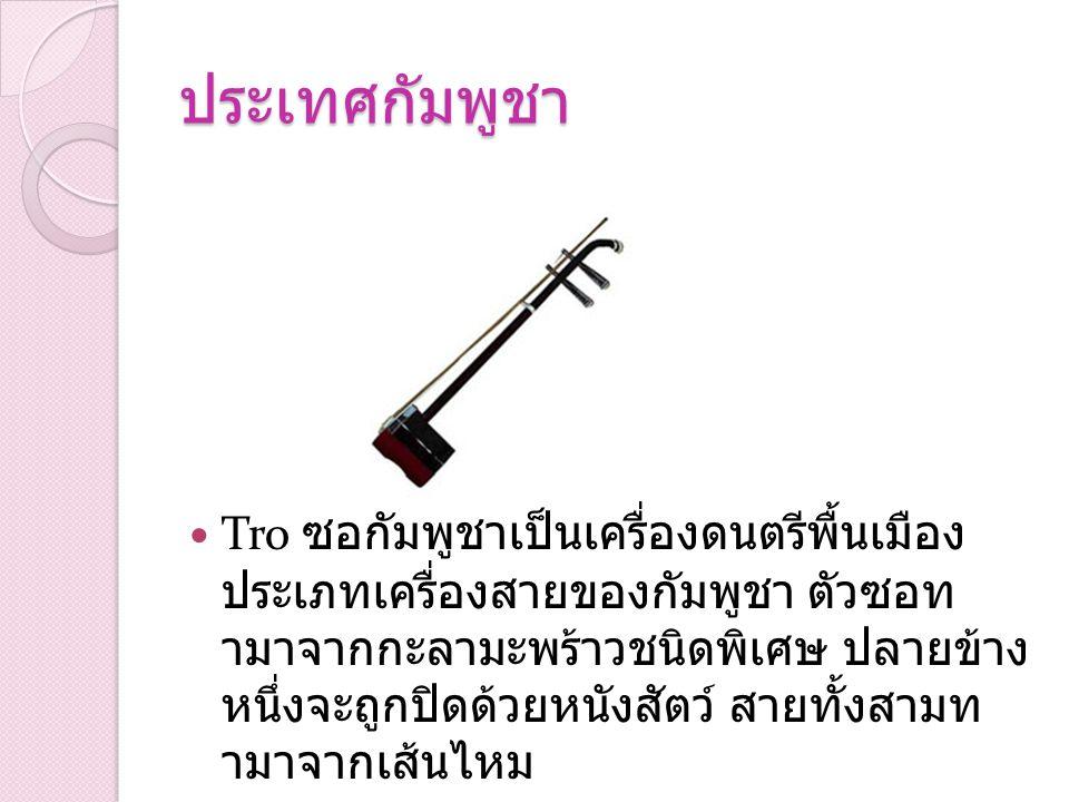 ประเทศกัมพูชา Tro ซอกัมพูชาเป็นเครื่องดนตรีพื้นเมือง ประเภทเครื่องสายของกัมพูชา ตัวซอท ามาจากกะลามะพร้าวชนิดพิเศษ ปลายข้าง หนึ่งจะถูกปิดด้วยหนังสัตว์
