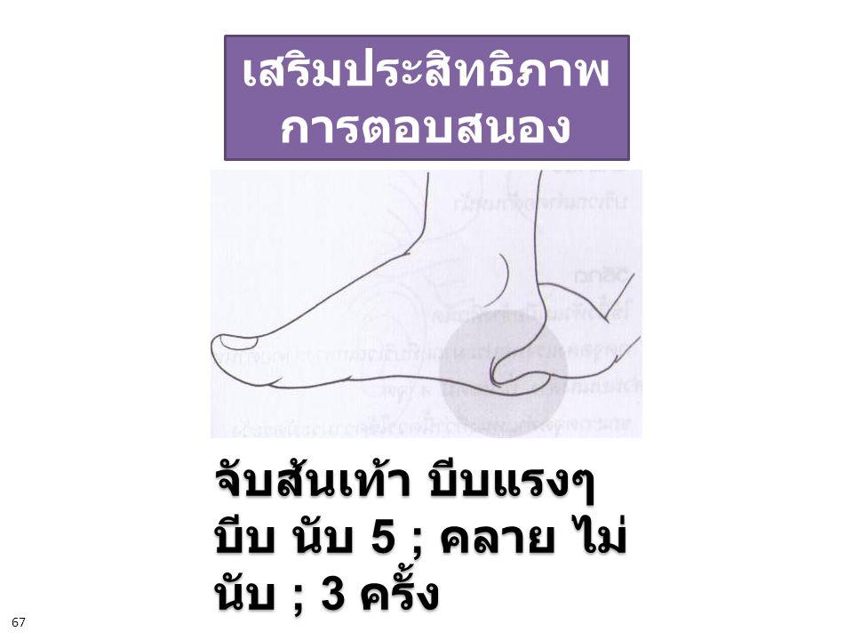 เสริมประสิทธิภาพ การตอบสนอง จับส้นเท้า บีบแรงๆ บีบ นับ 5 ; คลาย ไม่ นับ ; 3 ครั้ง จับส้นเท้า บีบแรงๆ บีบ นับ 5 ; คลาย ไม่ นับ ; 3 ครั้ง 67