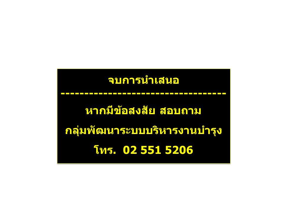 จบการนำเสนอ ----------------------------------- หากมีข้อสงสัย สอบถาม กลุ่มพัฒนาระบบบริหารงานบำรุง โทร. 02 551 5206 จบการนำเสนอ -----------------------