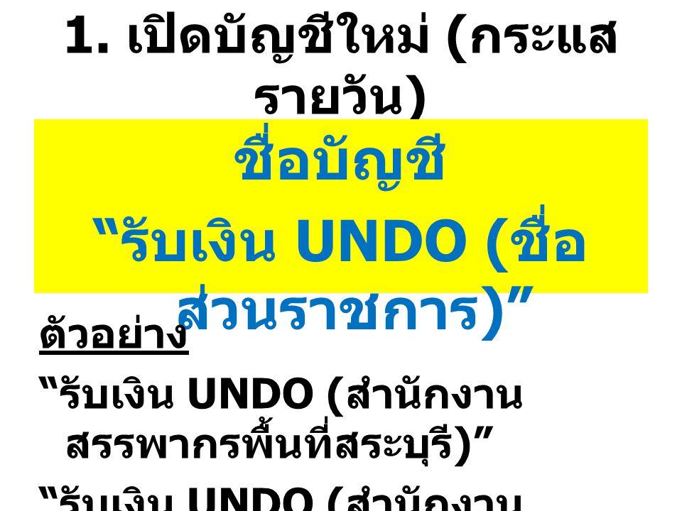 """1. เปิดบัญชีใหม่ ( กระแส รายวัน ) ชื่อบัญชี """" รับเงิน UNDO ( ชื่อ ส่วนราชการ )"""" ตัวอย่าง """" รับเงิน UNDO ( สำนักงาน สรรพากรพื้นที่สระบุรี )"""" """" รับเงิน"""