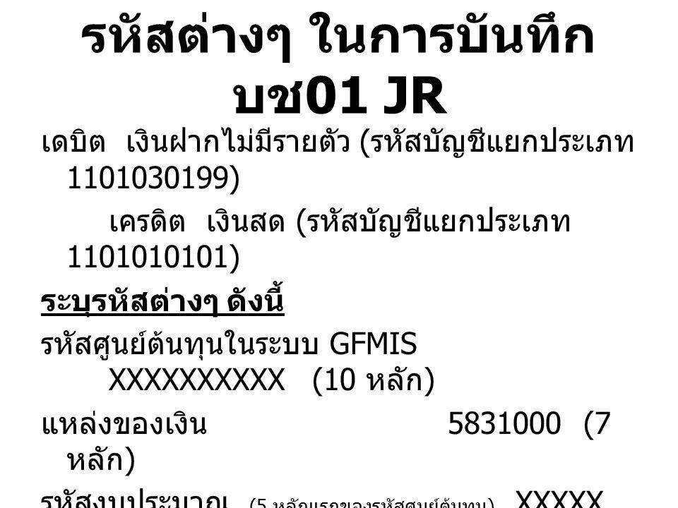รหัสต่างๆ ในการบันทึก บช 01 PP เดบิต เงินรับฝากอื่น ( รหัสบัญชีแยกประเภท 2111020199) เครดิต เงินฝากไม่มีรายตัว ( รหัสบัญชีแยก ประเภท 1101030199) ระบุรหัสต่างๆ ดังนี้ รหัสศูนย์ต้นทุนในระบบ GFMIS XXXXXXXXXX(10 หลัก ) แหล่งของเงิน 5831000(7 หลัก ) รหัสงบประมาณ (5 หลักแรกของรหัสศูนย์ต้นทุน ) XXXXX (5 หลัก ) กิจกรรมหลัก P1900 (5 หลัก ) ( การอ้างอิง – เป็นเอกสารควบคุมภายในของ หน่วยงานใส่ได้ 16 หลัก )