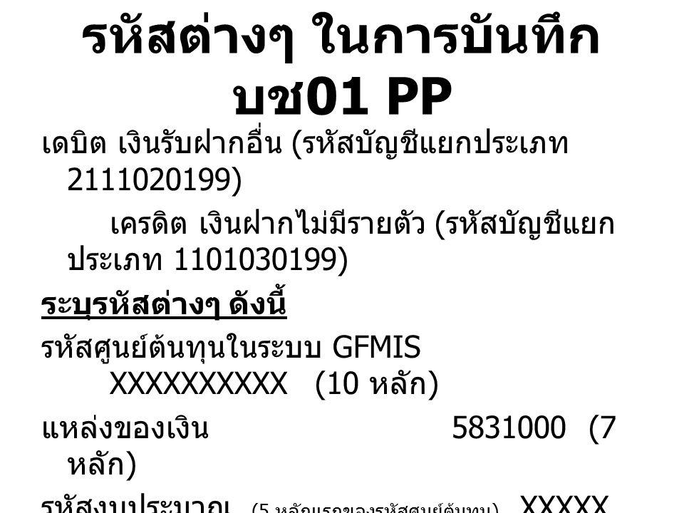 รหัสต่างๆ ในการบันทึก บช 01 PP เดบิต เงินรับฝากอื่น ( รหัสบัญชีแยกประเภท 2111020199) เครดิต เงินฝากไม่มีรายตัว ( รหัสบัญชีแยก ประเภท 1101030199) ระบุร