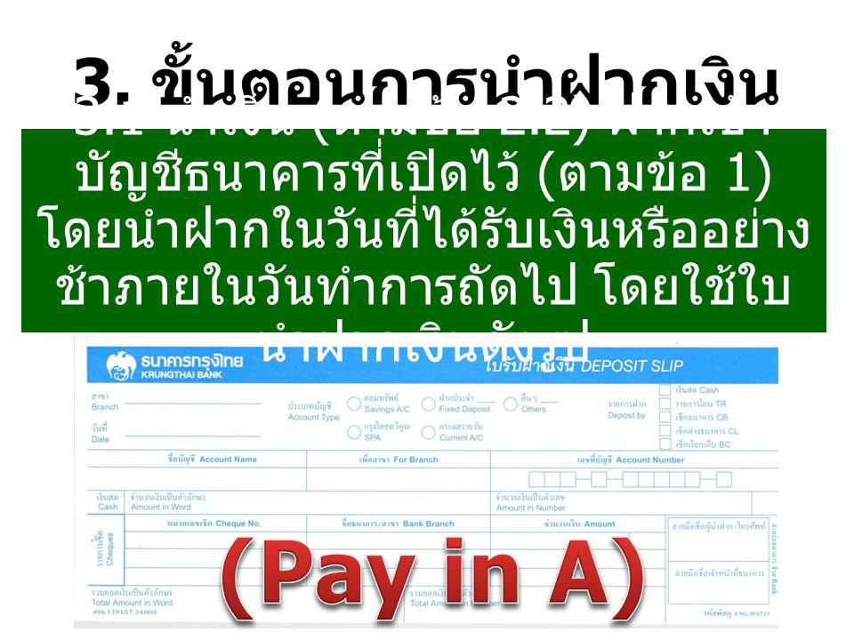 3. ขั้นตอนการนำฝากเงิน 3.1 นำเงิน ( ตามข้อ 2.2) ฝากเข้า บัญชีธนาคารที่เปิดไว้ ( ตามข้อ 1) โดยนำฝากในวันที่ได้รับเงินหรืออย่าง ช้าภายในวันทำการถัดไป โด