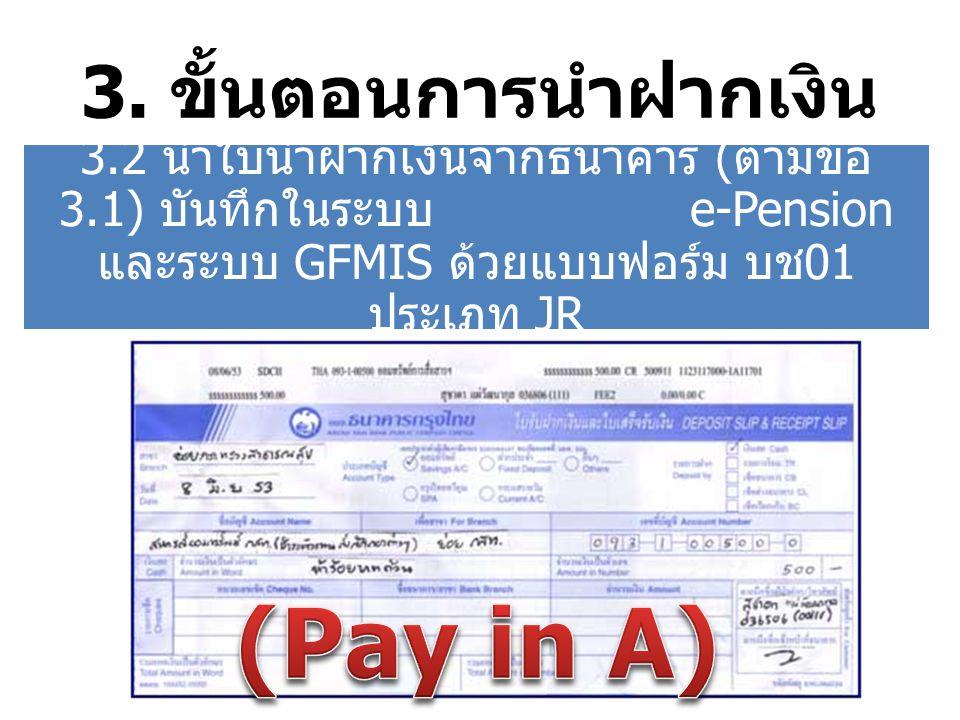 3. ขั้นตอนการนำฝากเงิน 3.2 นำใบนำฝากเงินจากธนาคาร ( ตามข้อ 3.1) บันทึกในระบบ e-Pension และระบบ GFMIS ด้วยแบบฟอร์ม บช 01 ประเภท JR
