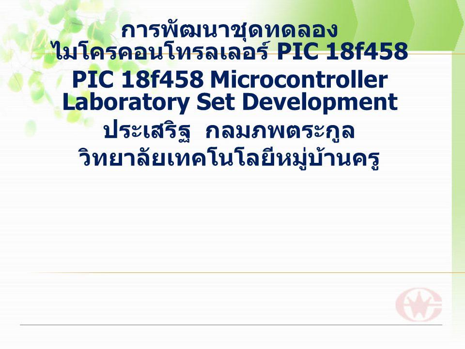 การพัฒนาชุดทดลอง ไมโครคอนโทรลเลอร์ PIC 18f458 PIC 18f458 Microcontroller Laboratory Set Development ประเสริฐ กลมภพตระกูล วิทยาลัยเทคโนโลยีหมู่บ้านครู