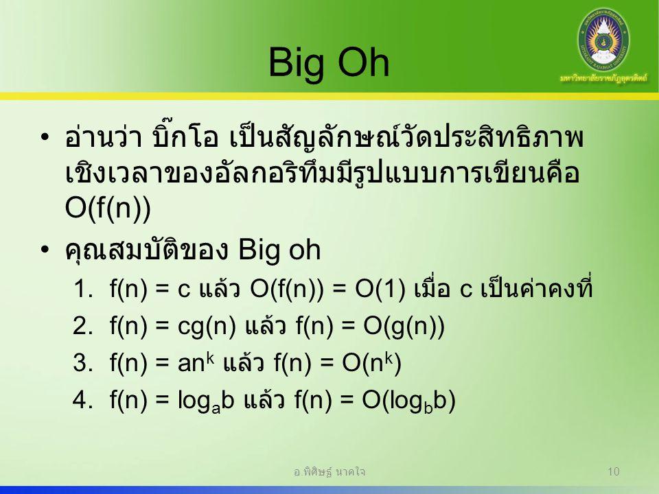 Big Oh อ่านว่า บิ๊กโอ เป็นสัญลักษณ์วัดประสิทธิภาพ เชิงเวลาของอัลกอริทึมมีรูปแบบการเขียนคือ O(f(n)) คุณสมบัติของ Big oh 1.f(n) = c แล้ว O(f(n)) = O(1)
