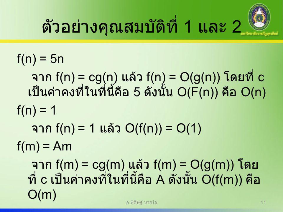 ตัวอย่างคุณสมบัติที่ 1 และ 2 f(n) = 5n จาก f(n) = cg(n) แล้ว f(n) = O(g(n)) โดยที่ c เป็นค่าคงที่ในที่นี้คือ 5 ดังนั้น O(F(n)) คือ O(n) f(n) = 1 จาก f
