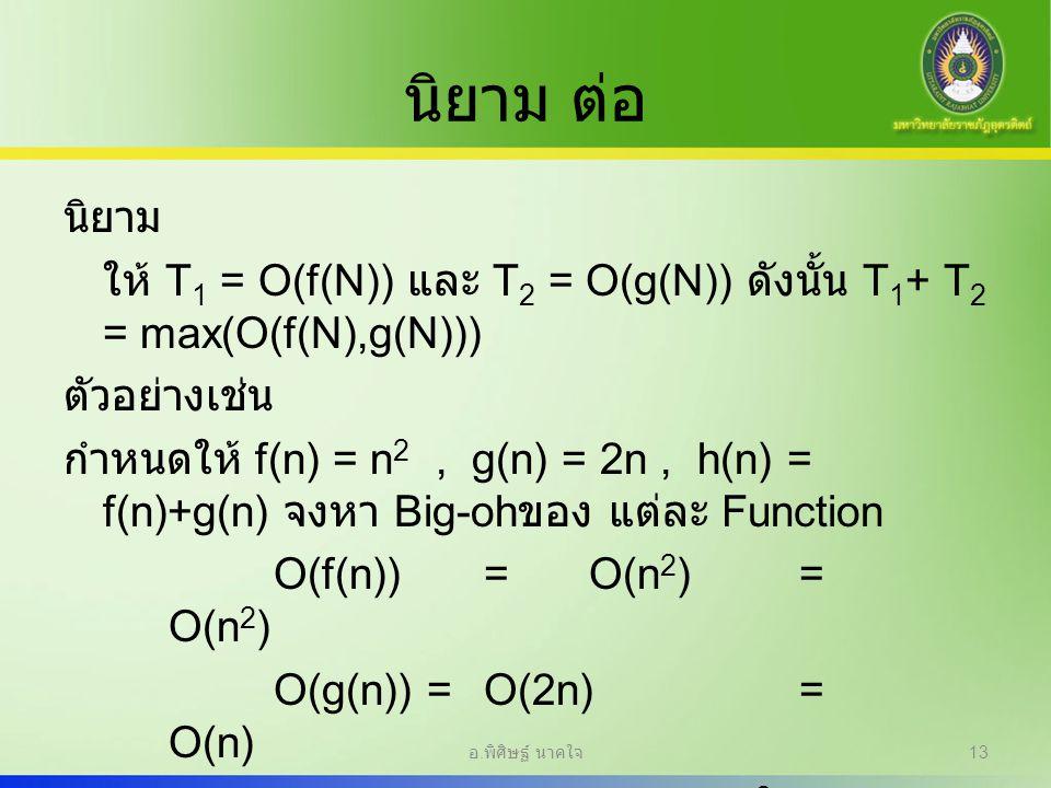 นิยาม ต่อ นิยาม ให้ T 1 = O(f(N)) และ T 2 = O(g(N)) ดังนั้น T 1 + T 2 = max(O(f(N),g(N))) ตัวอย่างเช่น กำหนดให้ f(n) = n 2, g(n) = 2n, h(n) = f(n)+g(n