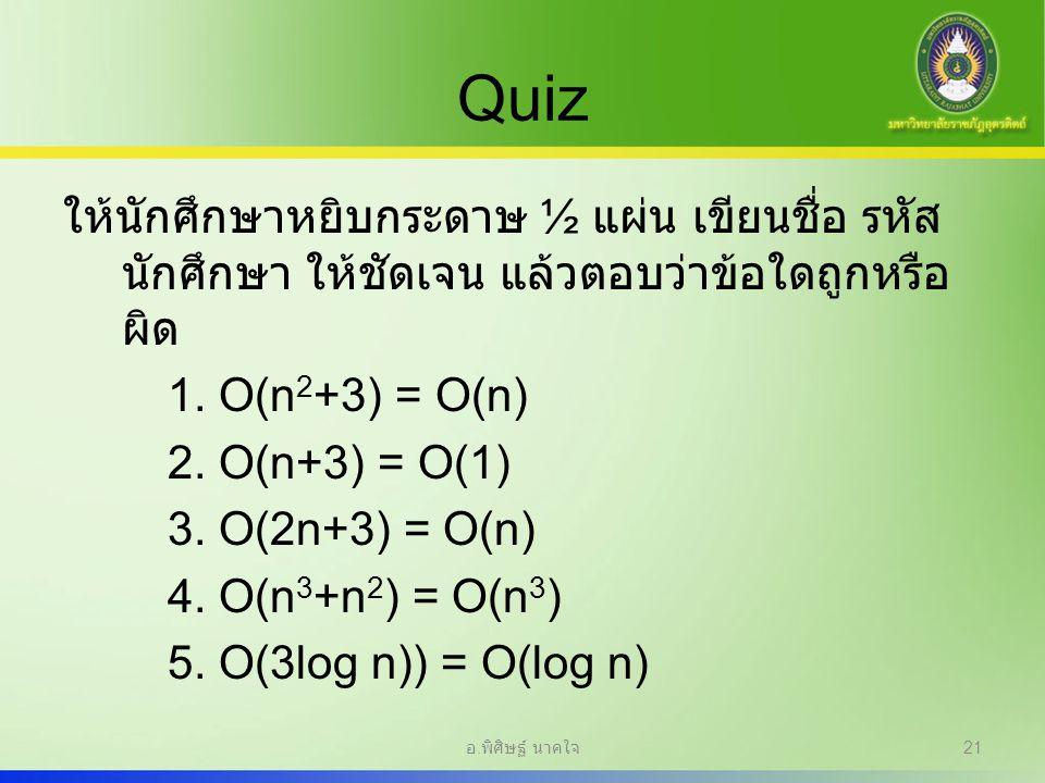 Quiz ให้นักศึกษาหยิบกระดาษ ½ แผ่น เขียนชื่อ รหัส นักศึกษา ให้ชัดเจน แล้วตอบว่าข้อใดถูกหรือ ผิด 1. O(n 2 +3) = O(n) 2. O(n+3) = O(1) 3. O(2n+3) = O(n)