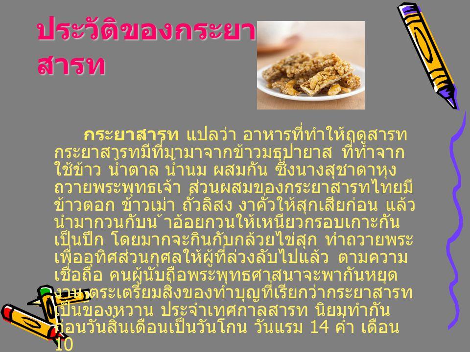 ประวัติของกระยา สารท กระยาสารท แปลว่า อาหารที่ทำให้ฤดูสารท กระยาสารทมีที่มามาจากข้าวมธุปายาส ที่ทำจาก ใช้ข้าว น้ำตาล น้ำนม ผสมกัน ซึ่งนางสุชาดาหุง ถวา