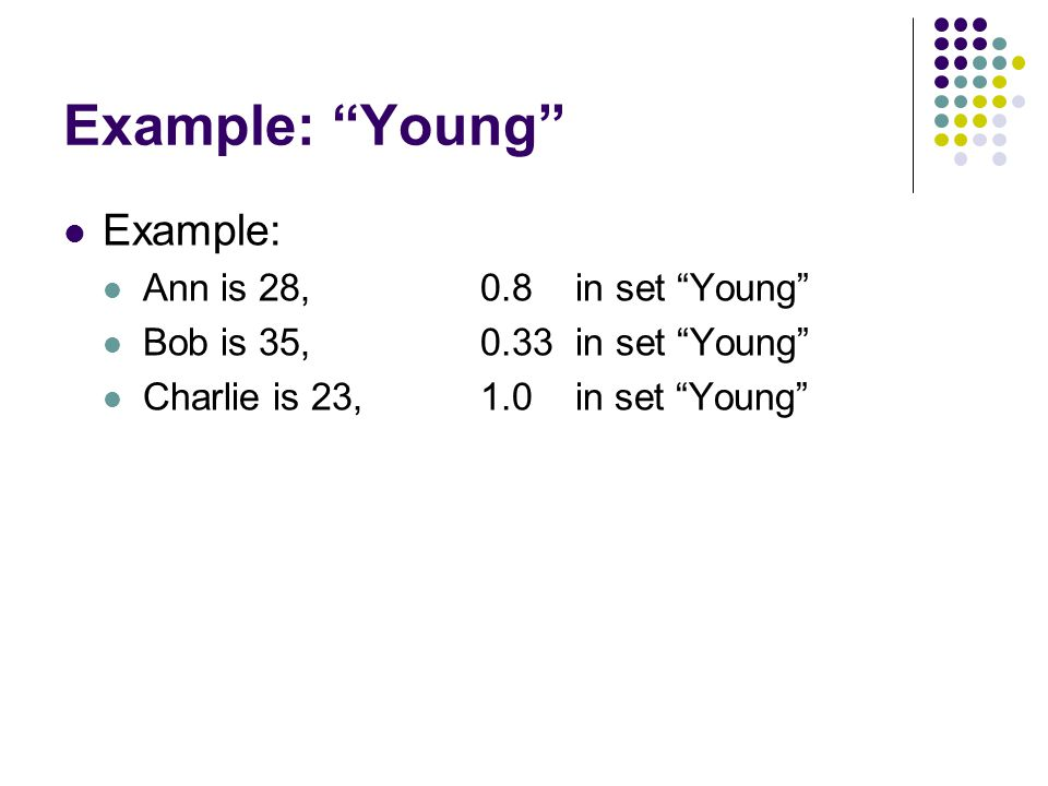 "Example: ""Young"" Example: Ann is 28, 0.8 in set ""Young"" Bob is 35, 0.33 in set ""Young"" Charlie is 23, 1.0 in set ""Young"""