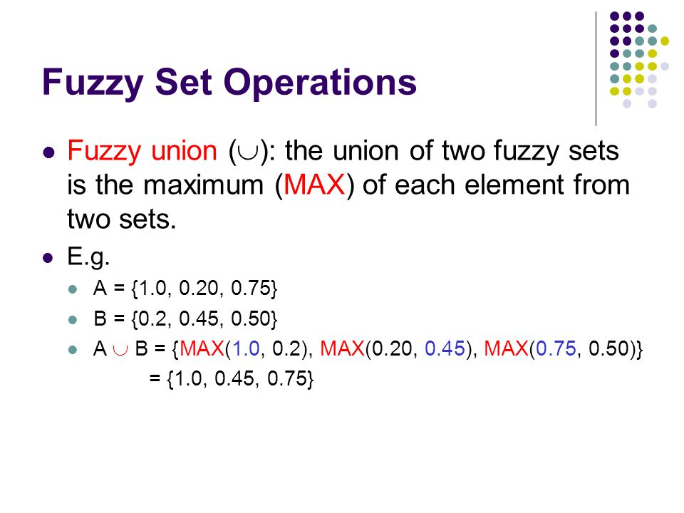 Fuzzy Set Operations Fuzzy union (  ): the union of two fuzzy sets is the maximum (MAX) of each element from two sets. E.g. A = {1.0, 0.20, 0.75} B =
