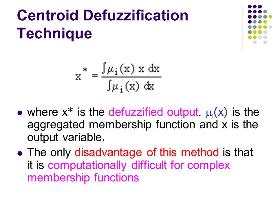 Centroid Defuzzification Technique where x* is the defuzzified output,  i (x) is the aggregated membership function and x is the output variable. The