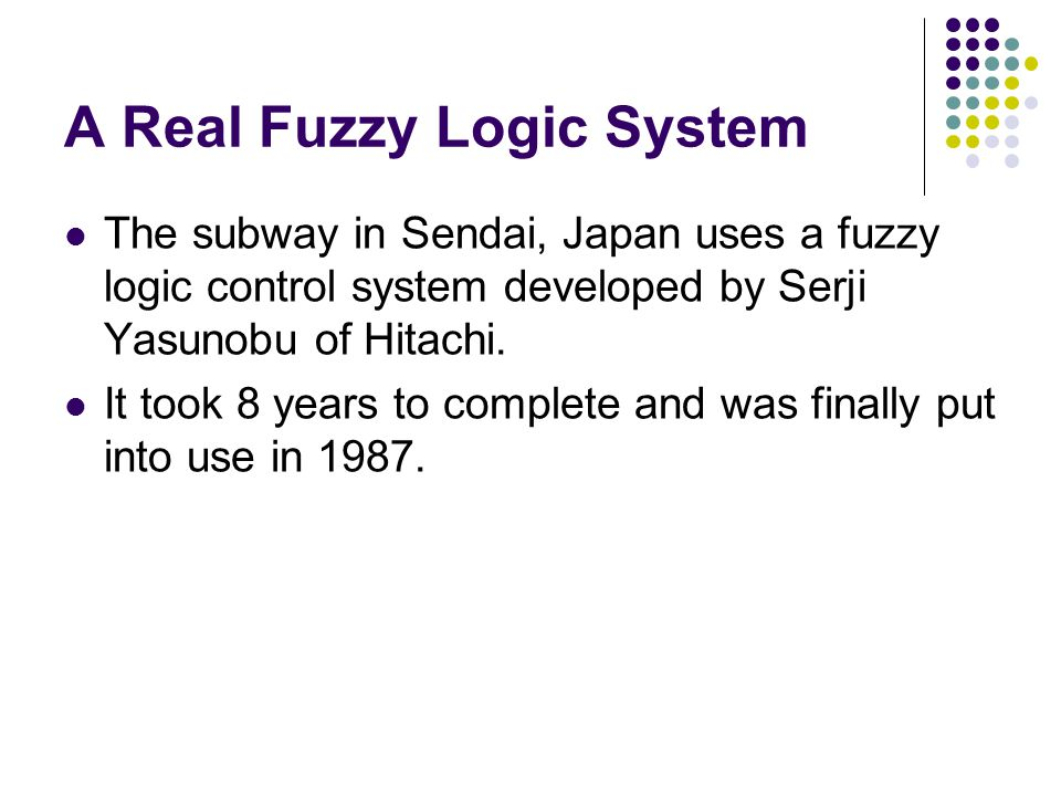A Real Fuzzy Logic System The subway in Sendai, Japan uses a fuzzy logic control system developed by Serji Yasunobu of Hitachi. It took 8 years to com