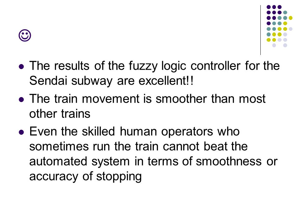 The results of the fuzzy logic controller for the Sendai subway are excellent!! The train movement is smoother than most other trains Even the skilled