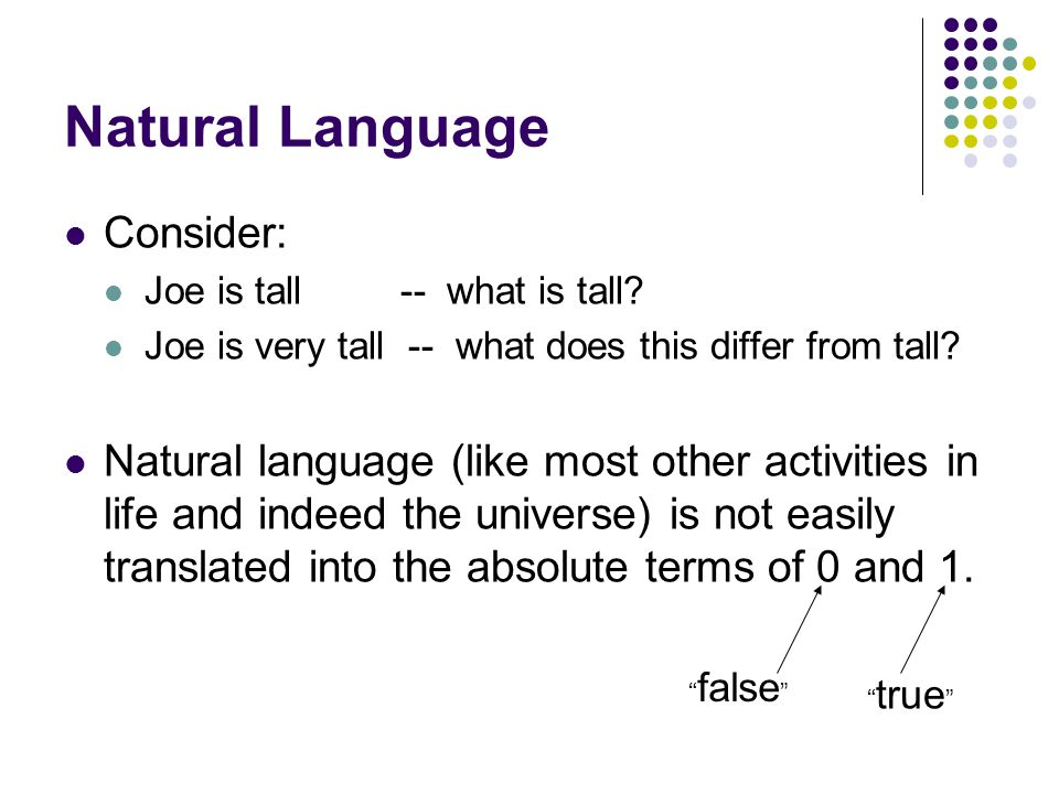 Natural Language Consider: Joe is tall -- what is tall? Joe is very tall -- what does this differ from tall? Natural language (like most other activit