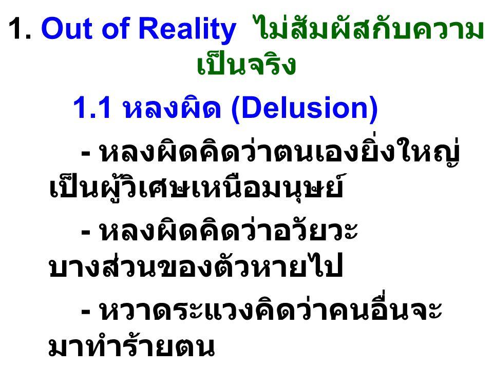 1. Out of Reality ไม่สัมผัสกับความ เป็นจริง 1.1 หลงผิด (Delusion) - หลงผิดคิดว่าตนเองยิ่งใหญ่ เป็นผู้วิเศษเหนือมนุษย์ - หลงผิดคิดว่าอวัยวะ บางส่วนของต