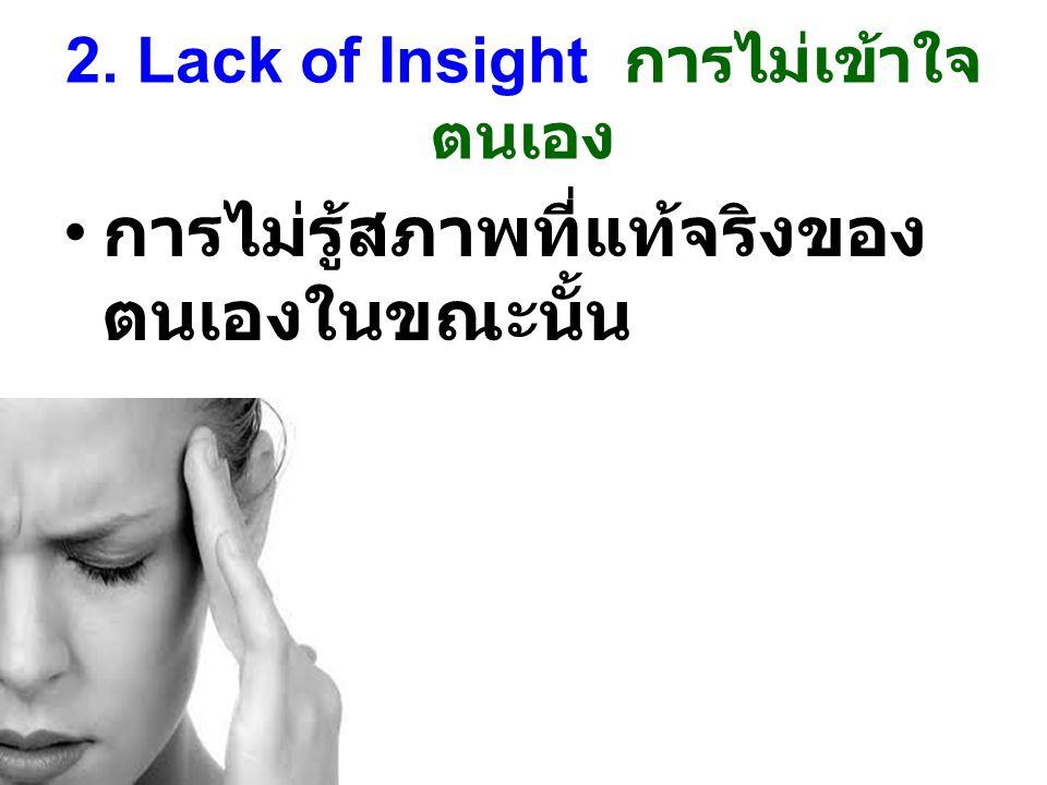 2. Lack of Insight การไม่เข้าใจ ตนเอง การไม่รู้สภาพที่แท้จริงของ ตนเองในขณะนั้น