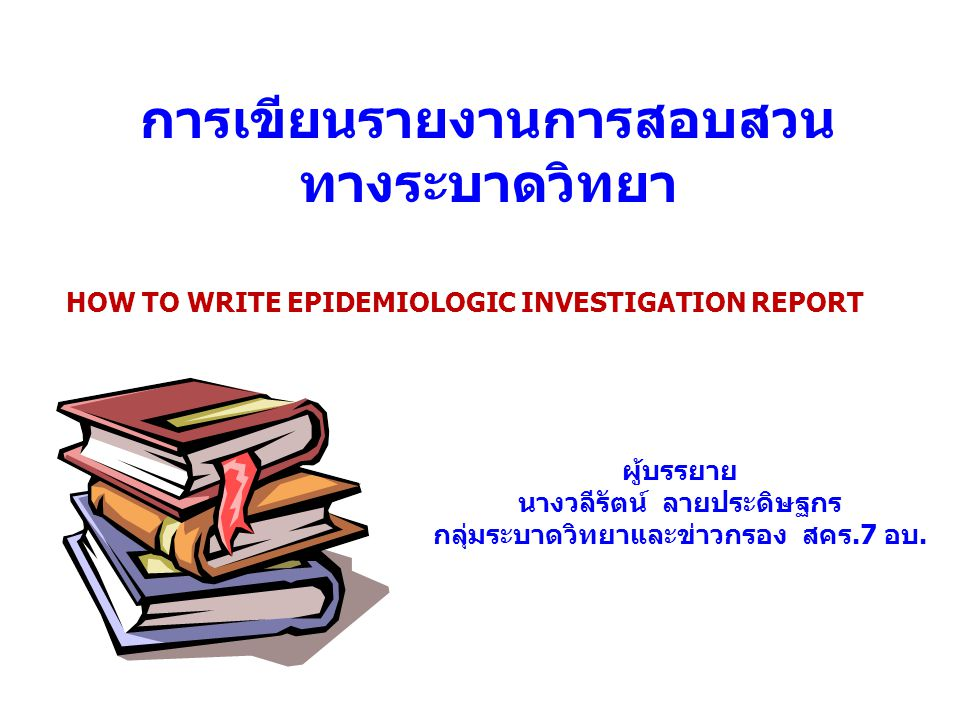 การเขียนรายงานการสอบสวน ทางระบาดวิทยา HOW TO WRITE EPIDEMIOLOGIC INVESTIGATION REPORT ผู้บรรยาย นางวลีรัตน์ ลายประดิษฐกร กลุ่มระบาดวิทยาและข่าวกรอง สค