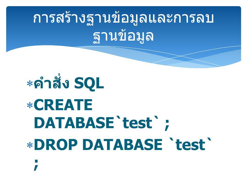  คำสั่ง SQL  CREATE DATABASE`test` ;  DROP DATABASE `test` ; การสร้างฐานข้อมูลและการลบ ฐานข้อมูล
