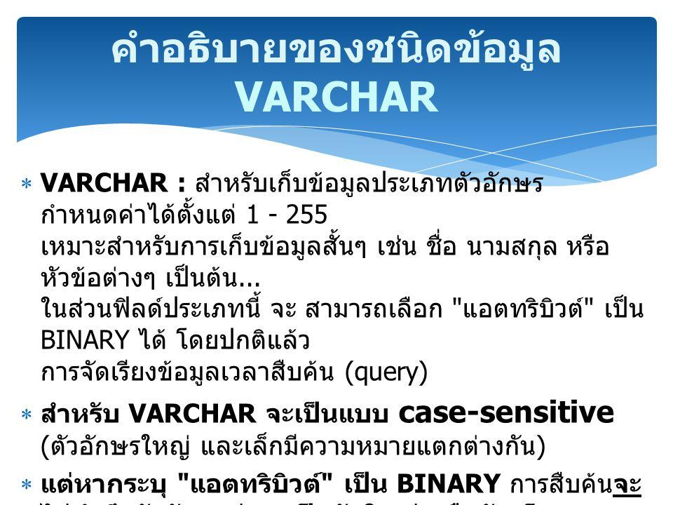  VARCHAR : สำหรับเก็บข้อมูลประเภทตัวอักษร กำหนดค่าได้ตั้งแต่ 1 - 255 เหมาะสำหรับการเก็บข้อมูลสั้นๆ เช่น ชื่อ นามสกุล หรือ หัวข้อต่างๆ เป็นต้น... ในส่