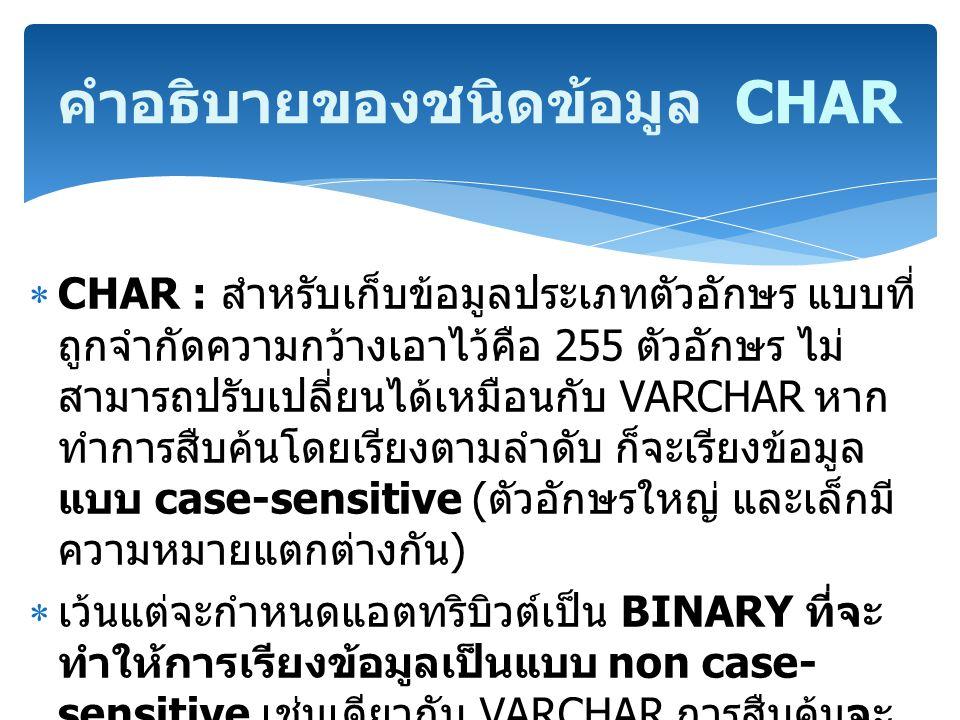  CHAR : สำหรับเก็บข้อมูลประเภทตัวอักษร แบบที่ ถูกจำกัดความกว้างเอาไว้คือ 255 ตัวอักษร ไม่ สามารถปรับเปลี่ยนได้เหมือนกับ VARCHAR หาก ทำการสืบค้นโดยเรี