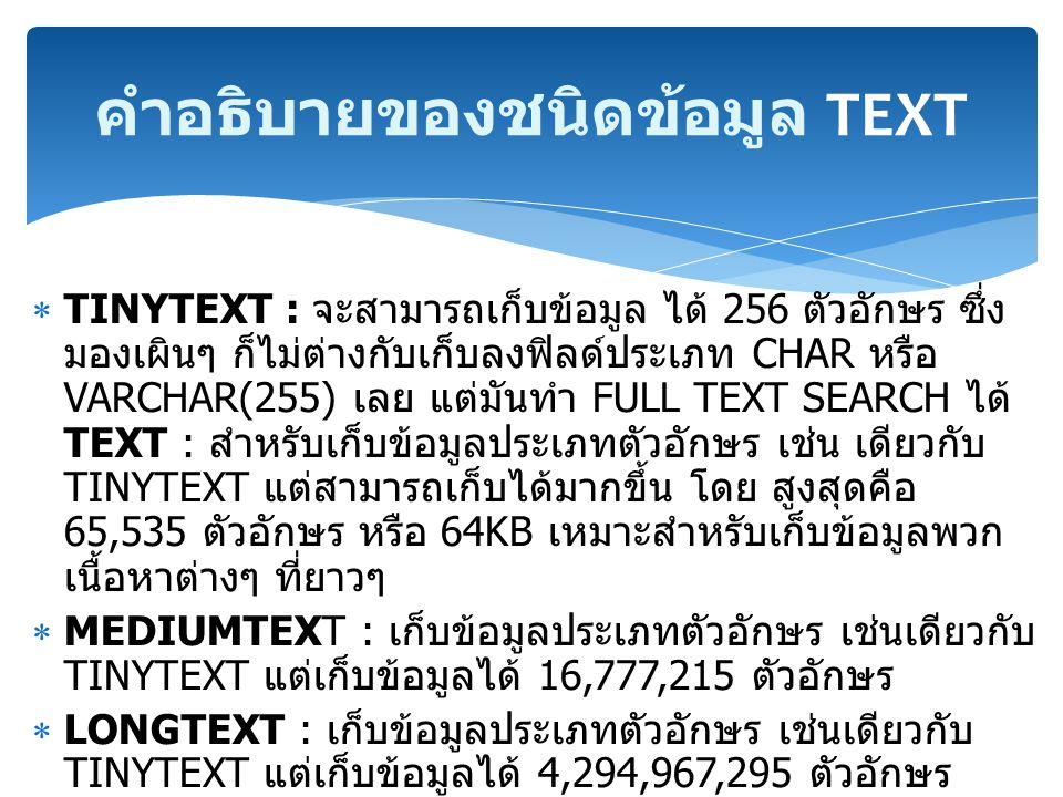  TINYTEXT : จะสามารถเก็บข้อมูล ได้ 256 ตัวอักษร ซึ่ง มองเผินๆ ก็ไม่ต่างกับเก็บลงฟิลด์ประเภท CHAR หรือ VARCHAR(255) เลย แต่มันทำ FULL TEXT SEARCH ได้