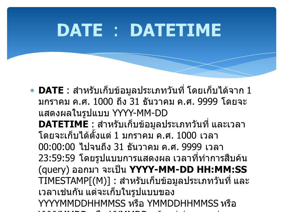  DATE : สำหรับเก็บข้อมูลประเภทวันที่ โดยเก็บได้จาก 1 มกราคม ค. ศ. 1000 ถึง 31 ธันวาคม ค. ศ. 9999 โดยจะ แสดงผลในรูปแบบ YYYY-MM-DD DATETIME : สำหรับเก็