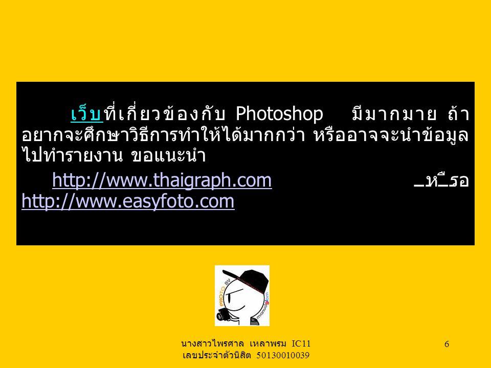 นางสาวไพรศาล เหลาพรม IC11 เลขประจำตัวนิสิต 50130010039 5 สาเหตุที่ชอบ เพราะ Photoshop สามารถทำงานได้หลายอย่างสามารถทำ สิ่งที่เราต้องการได้ หากเราต้องการที่จะ ตกแต่งภาพทำได้ทั้งที่เป็นตัวอักษรและที่ เป็นรูปภาพมีประโยชน์ในหลายๆด้าน เหตุ นี้จึงชอบ Photoshop ประเภทของซอร์ฟแวร์ คือ Commercial software