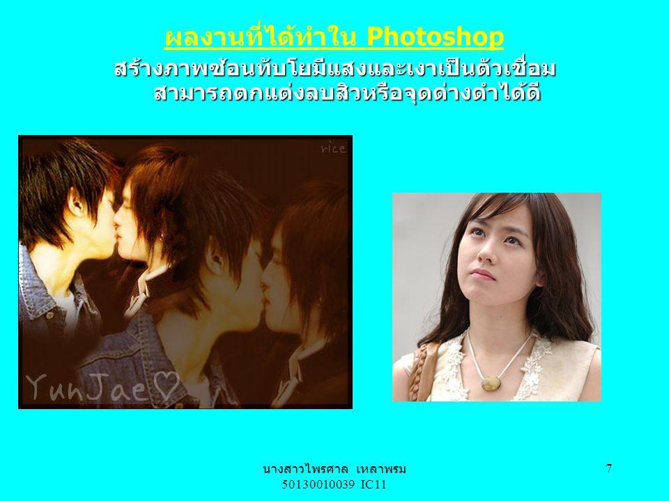 นางสาวไพรศาล เหลาพรม IC11 เลขประจำตัวนิสิต 50130010039 6 เว็บที่เกี่ยวข้องกับ Photoshop มีมากมาย ถ้า อยากจะศึกษาวิธีการทำให้ได้มากกว่า หรืออาจจะนำข้อมูล ไปทำรายงาน ขอแนะนำ http://www.thaigraph.com หรือ http://www.easyfoto.comhttp://www.thaigraph.com http://www.easyfoto.com
