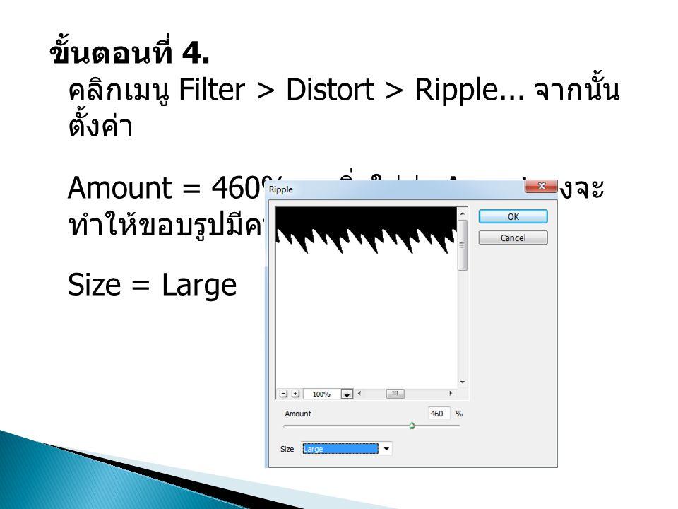 ขั้นตอนที่ 4. คลิกเมนู Filter > Distort > Ripple... จากนั้น ตั้งค่า Amount = 460% ยิ่งใส่ค่า Amout สูงจะ ทำให้ขอบรูปมีความหยักมาก Size = Large