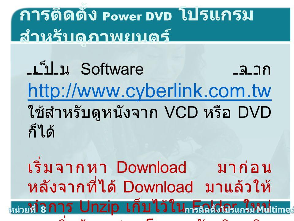 เป็น Software จาก http://www.cyberlink.com.tw ใช้สำหรับดูหนังจาก VCD หรือ DVD ก็ได้ http://www.cyberlink.com.tw เริ่มจากหา Download มาก่อน หลังจากที่ไ