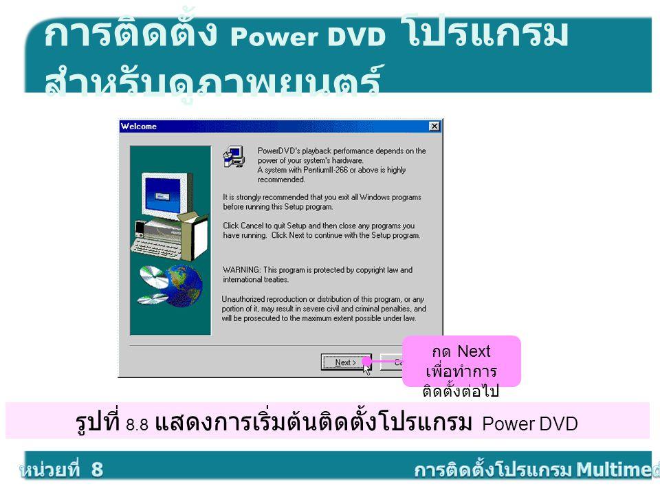 รูปที่ 8.8 แสดงการเริ่มต้นติดตั้งโปรแกรม Power DVD การติดตั้ง Power DVD โปรแกรม สำหรับดูภาพยนตร์ กด Next เพื่อทำการ ติดตั้งต่อไป