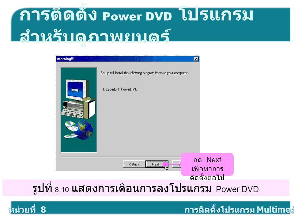 รูปที่ 8.10 แสดงการเตือนการลงโปรแกรม Power DVD การติดตั้ง Power DVD โปรแกรม สำหรับดูภาพยนตร์ กด Next เพื่อทำการ ติดตั้งต่อไป