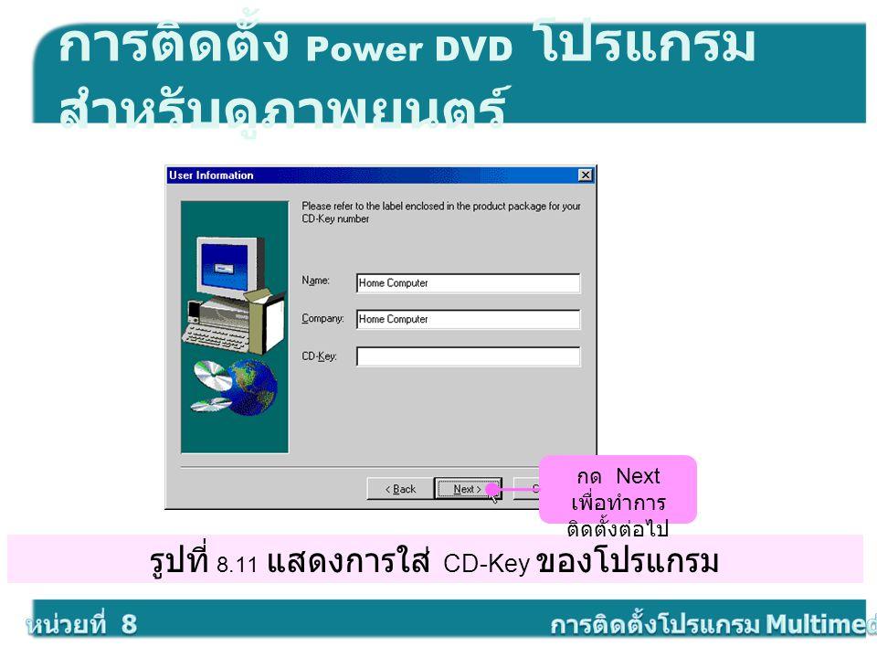 รูปที่ 8.11 แสดงการใส่ CD-Key ของโปรแกรม การติดตั้ง Power DVD โปรแกรม สำหรับดูภาพยนตร์ กด Next เพื่อทำการ ติดตั้งต่อไป