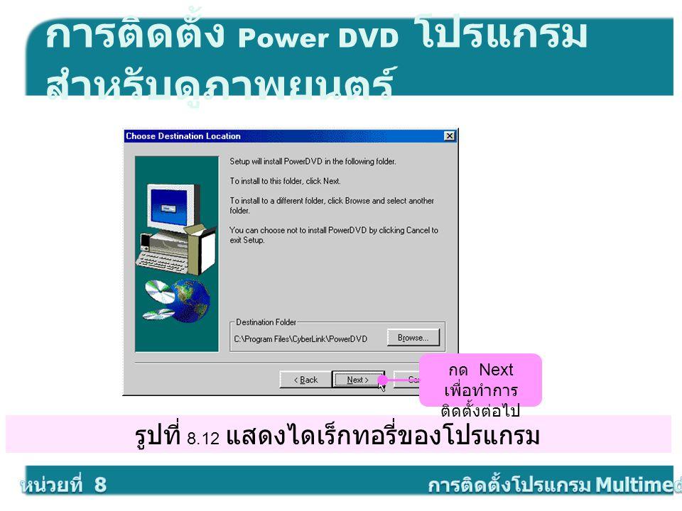 รูปที่ 8.12 แสดงไดเร็กทอรี่ของโปรแกรม การติดตั้ง Power DVD โปรแกรม สำหรับดูภาพยนตร์ กด Next เพื่อทำการ ติดตั้งต่อไป
