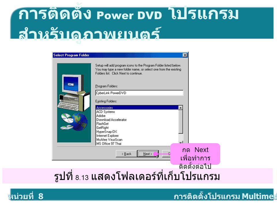 รูปที่ 8.13 แสดงโฟลเดอร์ที่เก็บโปรแกรม การติดตั้ง Power DVD โปรแกรม สำหรับดูภาพยนตร์ กด Next เพื่อทำการ ติดตั้งต่อไป