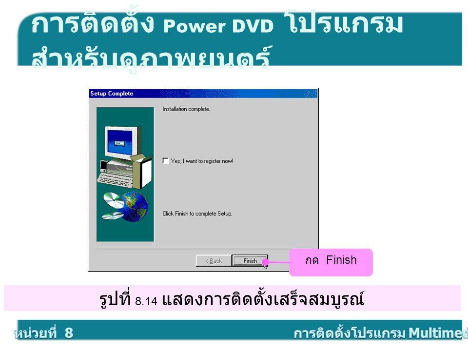 รูปที่ 8.14 แสดงการติดตั้งเสร็จสมบูรณ์ การติดตั้ง Power DVD โปรแกรม สำหรับดูภาพยนตร์ กด Finish
