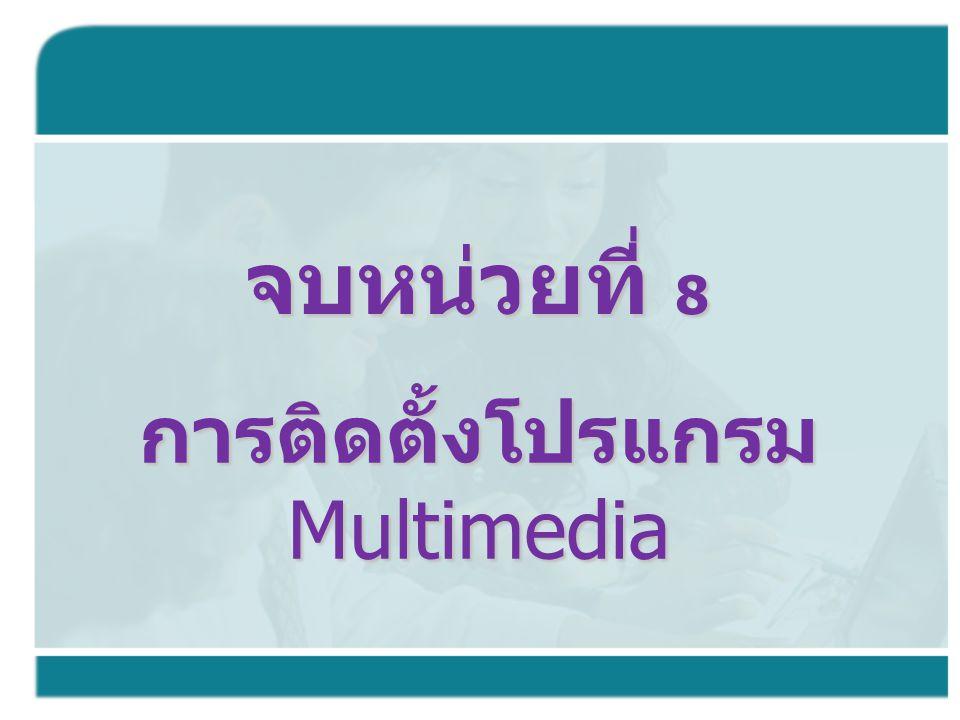 การติดตั้งโปรแกรม Multimedia จบหน่วยที่ 8