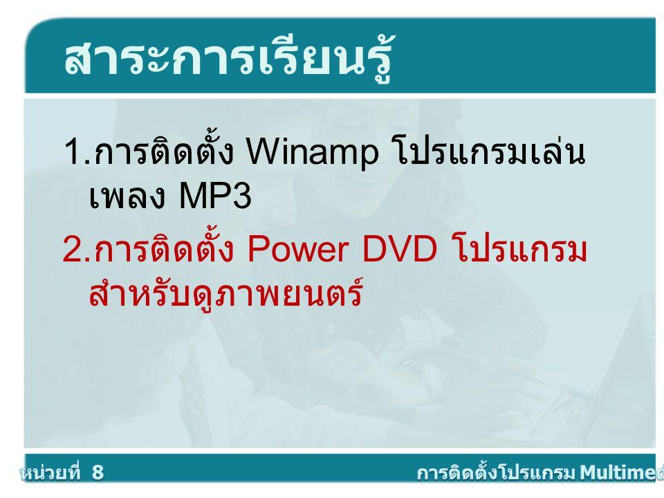 สาระการเรียนรู้ 1. การติดตั้ง Winamp โปรแกรมเล่น เพลง MP3 2. การติดตั้ง Power DVD โปรแกรม สำหรับดูภาพยนตร์