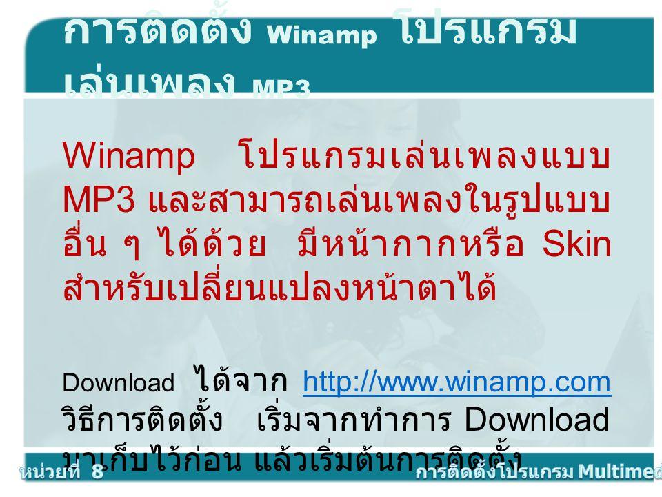 การติดตั้ง Winamp โปรแกรม เล่นเพลง MP3 Winamp โปรแกรมเล่นเพลงแบบ MP3 และสามารถเล่นเพลงในรูปแบบ อื่น ๆ ได้ด้วย มีหน้ากากหรือ Skin สำหรับเปลี่ยนแปลงหน้า