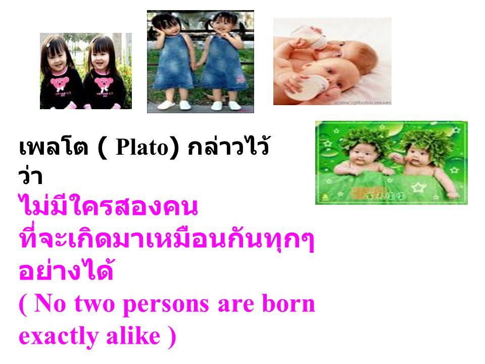 เพลโต ( Plato) กล่าวไว้ ว่า ไม่มีใครสองคน ที่จะเกิดมาเหมือนกันทุกๆ อย่างได้ ( No two persons are born exactly alike )