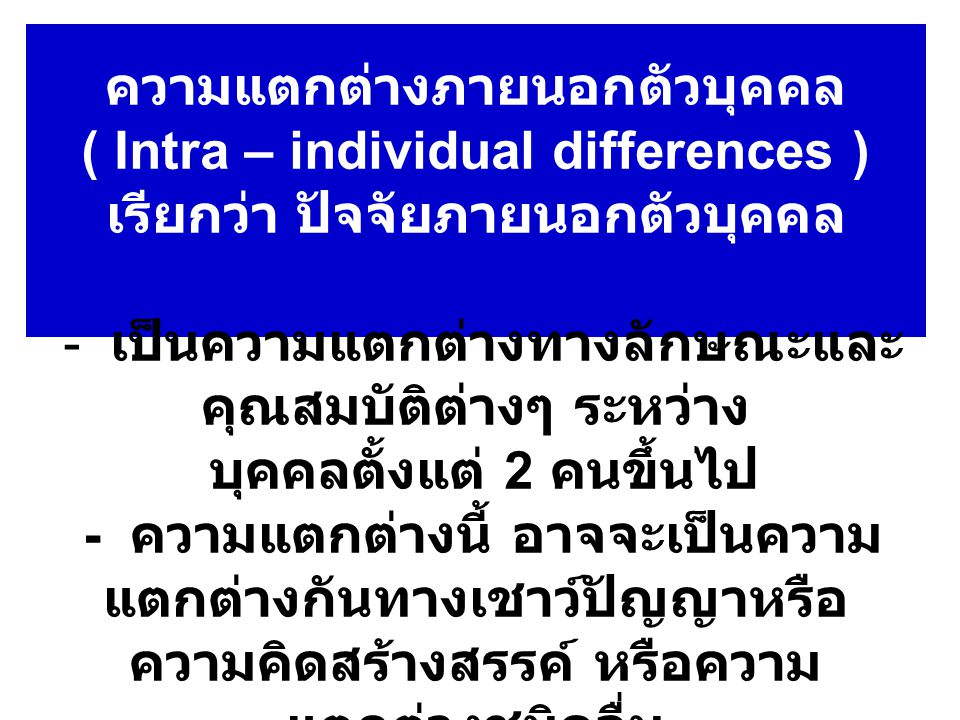 ความแตกต่างภายนอกตัวบุคคล ( Intra – individual differences ) เรียกว่า ปัจจัยภายนอกตัวบุคคล - เป็นความแตกต่างทางลักษณะและ คุณสมบัติต่างๆ ระหว่าง บุคคลตั้งแต่ 2 คนขึ้นไป - ความแตกต่างนี้ อาจจะเป็นความ แตกต่างกันทางเชาว์ปัญญาหรือ ความคิดสร้างสรรค์ หรือความ แตกต่างชนิดอื่น