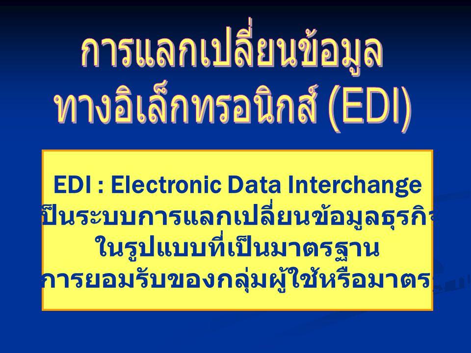 EDI : Electronic Data Interchange เป็นระบบการแลกเปลี่ยนข้อมูลธุรกิจ ในรูปแบบที่เป็นมาตรฐาน และได้รับการยอมรับของกลุ่มผู้ใช้หรือมาตรฐานสากล