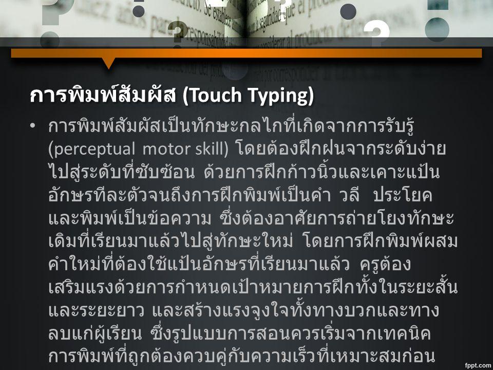 การพิมพ์สัมผัส (Touch Typing) การพิมพ์สัมผัสเป็นทักษะกลไกที่เกิดจากการรับรู้ (perceptual motor skill) โดยต้องฝึกฝนจากระดับง่าย ไปสู่ระดับที่ซับซ้อน ด้