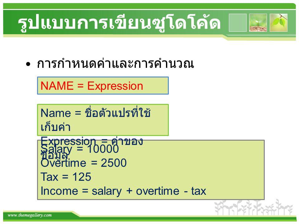 www.themegallery.com รูปแบบการเขียนซูโดโค้ด การกำหนดค่าและการคำนวณ NAME = Expression Salary = 10000 Overtime = 2500 Tax = 125 Income = salary + overti